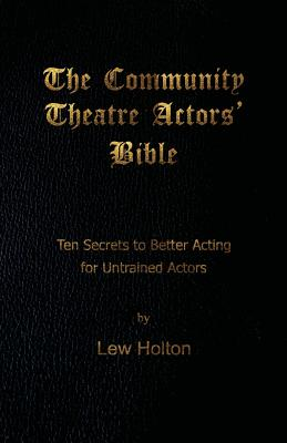 The Community Theatre Actors' Bible: 10 Secrets to Better Acting for Untrained Actors, Holton, Lew