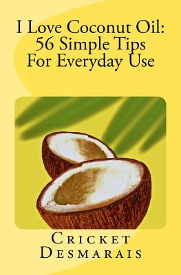 I Love Coconut Oil:  56 Simple Tips For Everyday Use, Desmarais, Cricket