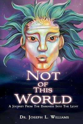 Not Of This World: A Journey From The Darkness Into The Light, Williams, Dr. Joseph L.