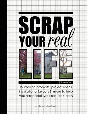 Scrap Your Real Life: Journaling Prompts, Project Ideas, Inspirational Layouts & More To Help You Scrapbook Your Real Life Stories (Volume 1), Rutten, Kristin