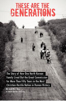 Image for These are the Generations: The Story of How One North Korean Family Lived Out the Great Commission for More Than Fifty Years in the Most Christian-Hostile Nation in Human History