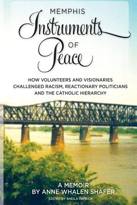 Memphis Instruments of Peace: How Volunteers and Visionaries Challenged Racism, Reactionary Politicians and the Catholic Hierarchy, Shafer, Anne Whalen