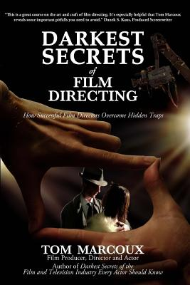 Darkest Secrets of Film Directing: How Successful Film Directors Overcome Hidden Traps (Darkest Secrets by Tom Marcoux) (Volume 5), Marcoux, Tom