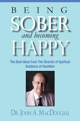 Being Sober and Becoming Happy: The Best Ideas from The Director of Spiritual Guidance at Hazelden, MacDougall, Dr. John A.
