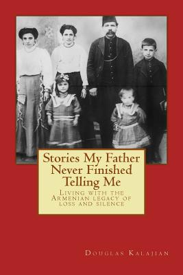 Stories My Father Never Finished Telling Me: Living with the Armenian legacy of loss and silence, Kalajian, Douglas