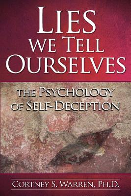 Lies We Tell Ourselves: The Psychology of Self-Deception, Warren Ph.D., Dr. Cortney S