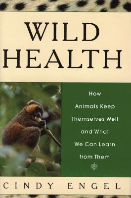 Wild Health: How Animals Keep Themselves Well and What We Can Learn From Them, Engel, Cindy