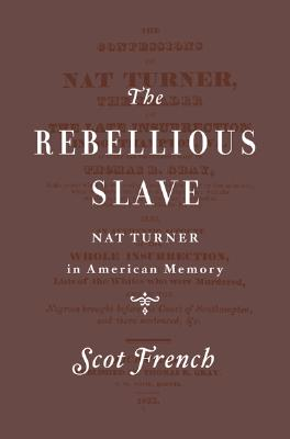 The Rebellious Slave: Nat Turner in American Memory, French, Scot