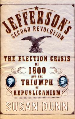 Jefferson's Second Revolution: The Election Crisis of 1800 and the Triumph of Republicanism, Dunn, Susan