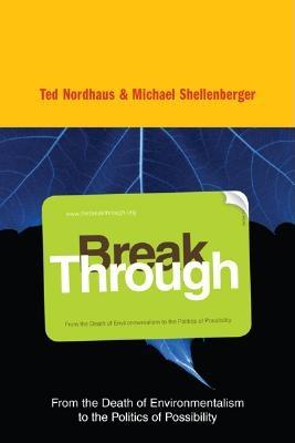 Break Through: From the Death of Environmentalism to the Politics of Possibility, Shellenberger, Michael; Nordhaus, Ted