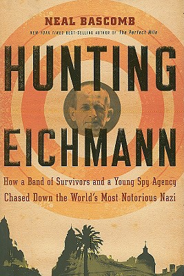 Hunting Eichmann: How a Band of Survivors and a Young Spy Agency Chased Down the World's Most Notorious Nazi, Neal Bascomb