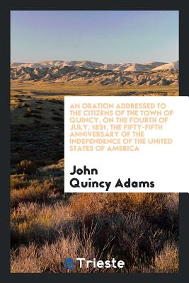 An oration addressed to the citizens of the town of Quincy, on the fourth of July, 1831, the fifty-fifth anniversary of the independence of the United States of America, Adams, John Quincy