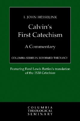 Calvin's First Catechism: A Commentary (Columbia Series in Reformed Theology), Hesselink, I. John