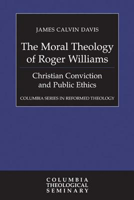 Image for The Moral Theology of Roger Williams: Christian Conviction and Public Ethics (Columbia Series in Reformed Theology)