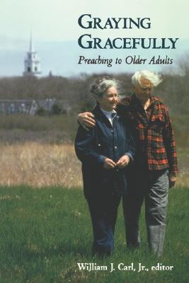 Graying Gracefully: Preaching to Older Adults, Carl Jr., William J.