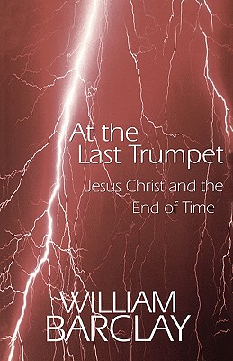 Image for At the Last Trumpet: Jesus Christ and the End of Time (The William Barclay Library)