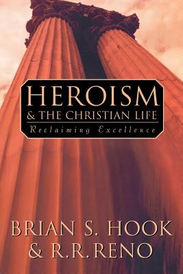 Heroism and the Christian Life: Reclaiming Excellence, Hook, Brian S.; Reno, Russell R.