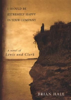 Image for I Should Be Extremely Happy in Your Company; A Novel of Lewis and Clark