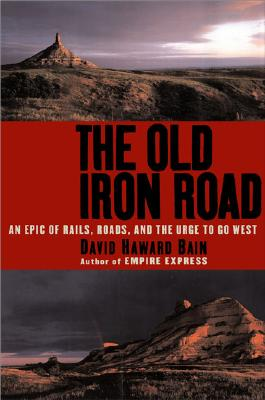 Image for The Old Iron Road: An Epic of Rails, Roads, and the Urge to Go West