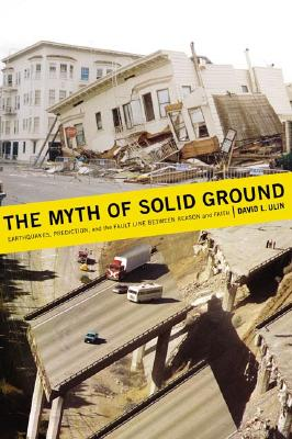 The Myth of Solid Ground: Earthquakes, Prediction, and the Fault Line Between Reason and Faith, Ulin, David L.