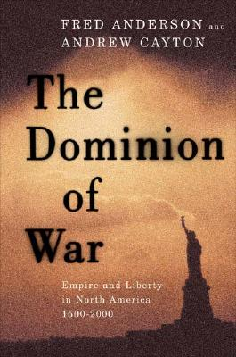 The Dominion of War: Empire and Liberty in North America, 1500-2000, Anderson, Fred; Cayton, Andrew