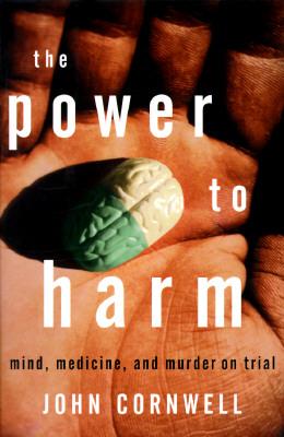 The Power to Harm : Mind, Medicine, & Murder on Trial, Cornwell, John