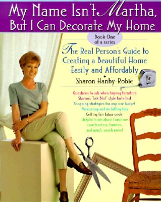 Image for My Name Isn't Martha but I Can Decorate My Home: The Real Person's Guide to Creating a Beautiful Home Easily and Affordably