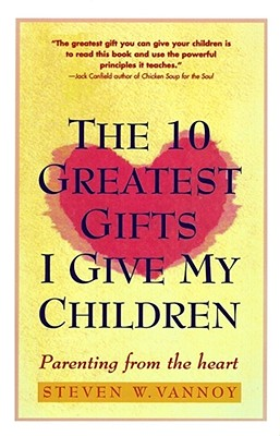 The 10 Greatest Gifts I Give My Children: Parenting from the Heart, Vannoy, Steven W.