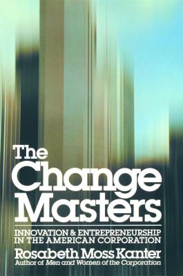 The Change Masters: Innovation and Entrepreneurship in the American Corporation, Kanter, Rosabeth Moss