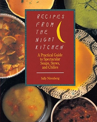 Recipes from the Night Kitchen: A Practical Guide to Spectacular Soups, Stews, and Chilies, Nirenberg, Sally