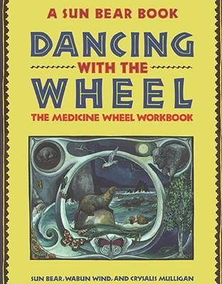 Dancing with the Wheel: The Medicine Wheel Workbook, Bear, Sun; Wind, Wabun; Mulligan, Crysalis