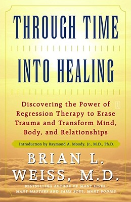 Through Time Into Healing: Discovering the Power of Regression Therapy to Erase Trauma and Transform Mind, Body and Relationships, Brian L. Weiss