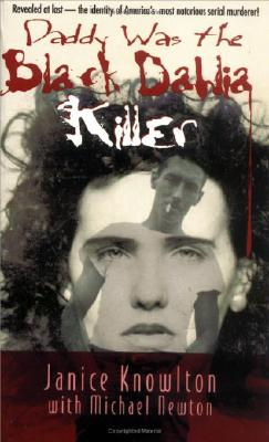 Daddy Was the Black Dahlia Killer: The Identity of America's Most Notorious Serial Murderer--Revealed at Last, Knowlton, Janice