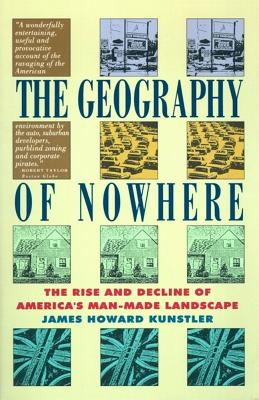 The Geography of Nowhere: The Rise and Decline of America's Man-Made Landscape, Kunstler, James Howard