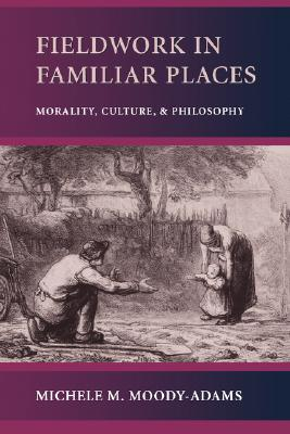 Fieldwork in Familiar Places: Morality, Culture, and Philosophy, Moody-Adams, Michele M.