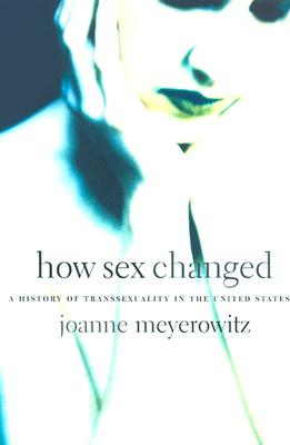 How Sex Changed: A History of Transsexuality in the United States, Meyerowitz, Joanne