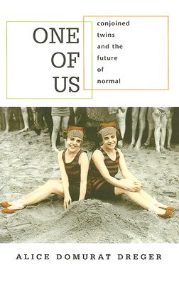 One of Us: Conjoined Twins and the Future of Normal, Dreger, Alice Domurat