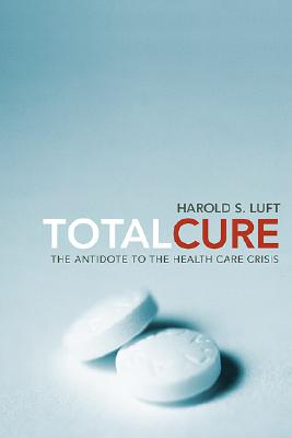 Total Cure: The Antidote to the Health Care Crisis, Luft, Harold S.