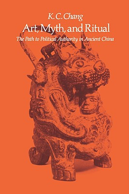 Art, Myth, and Ritual: The Path to Political Authority in Ancient China, Chang, K.C.
