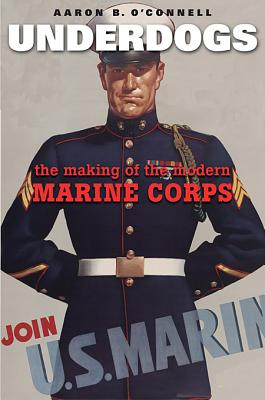 Underdogs: The Making of the Modern Marine Corps, O'Connell, Aaron B.