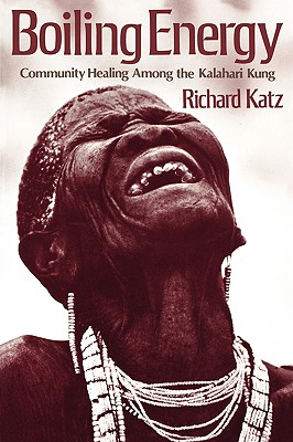 Boiling Energy: Community Healing among the Kalahari Kung, Katz, Richard