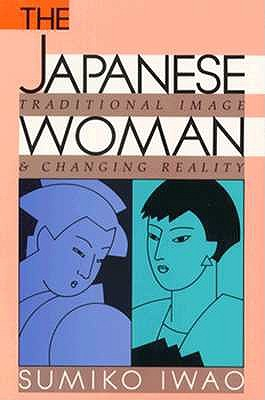 The Japanese Woman: Traditional Image and Changing Reality, Iwao, Sumiko