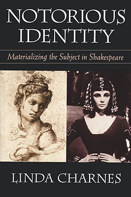 Notorious Identity: Materializing the Subject in Shakespeare, Charnes, Linda