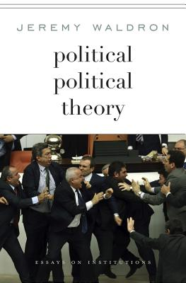 Political Political Theory: Essays on Institutions, Waldron, Jeremy