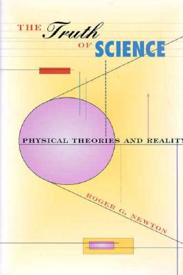The Truth of Science: Physical Theories and Reality, Newton, Roger G.