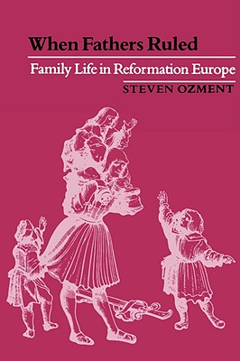 Image for When Fathers Ruled: Family Life in Reformation Europe (Studies in Cultural History)
