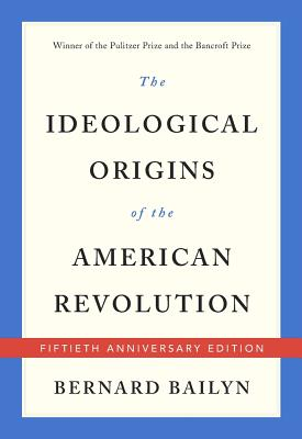 The Ideological Origins of the American Revolution: Fiftieth Anniversary Edition, Bernard Bailyn