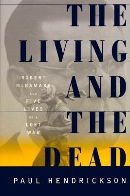The Living and the Dead: Robert McNamara and Five Lives of a Lost War, Hendrickson, Paul
