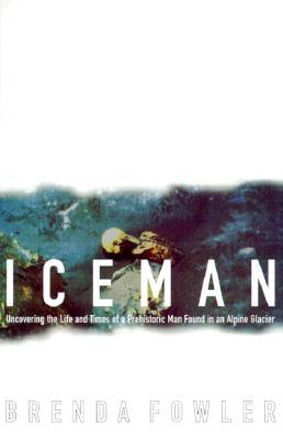 Iceman: Uncovering the Life and Times of a Prehistoric Man Found in an Alpine Glacier, Fowler, Brenda