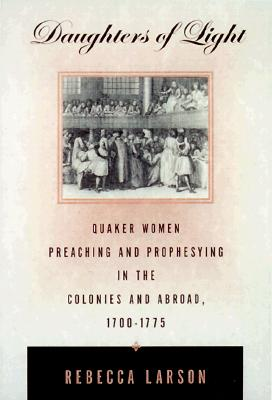 Image for Daughters of Light: Quaker Women Preaching and Prophesying in the Colonies and Abroad, 1700-1775
